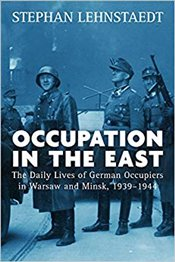 Occupation in the East : The Daily Lives of German Occupiers in Warsaw and Minsk, 1939-1944 - Lehnstaedt, Stephan