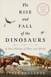 Rise and Fall of the Dinosaurs : A New History of Their Lost World - Brusatte, Steve