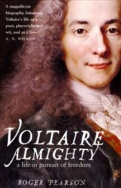 Voltaire Almighty : A Life in Pursuit of Freedom - Pearson, Roger