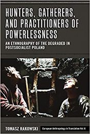 Hunters, Gatherers, and Practitioners of Powerlessness : An Ethnography of the Degraded - Rakowski, Tomasz