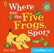 Where are the Five Frogs, Spot? : A Numbers Book With Felt Flaps - Hill, Eric