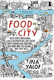 Food and the City: New Yorks Professional Chefs, Restaurateurs, Line Cooks, Street Vendors, and Pur - Yalof, Ina