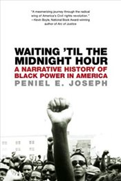 Waiting Til the Midnight Hour : A Narrative History of Black Power in America - Joseph, Peniel E.