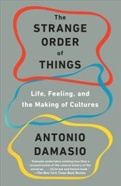 Strange Order of Things : Life, Feeling, and the Making of Cultures - Damasio, Antonio