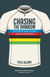 Chasing the Rainbow : The Story of Road Cyclings World Championships - Belbin, Giles