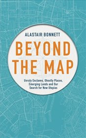 Beyond the Map :  Unruly Enclaves, Ghostly Places, Emerging Lands and Our Search for New Utopias - Bonnett, Alastair