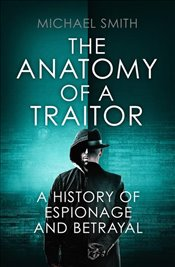 Anatomy of a Traitor : A History of Espionage and Betrayal - Smith, Michael