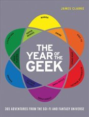 Year of the Geek : 365 Adventures from the Sci-Fi Universe - Clarke, James