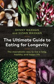 Ultimate Guide to Eating for Longevity : 7 Steps to Feel Fabulous, Look Vibrant, and Think Clearly - Waxman, Denny