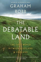 Debatable Land : The Lost World Between Scotland and England - Robb, Graham