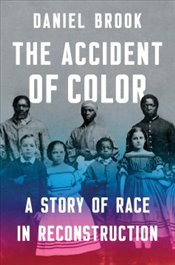 Accident of Color : A Story of Race in Reconstruction - Brook, Daniel