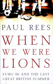 When We Were Lions : Euro 96 and the Last Great British Summer - Rees, Paul
