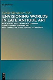 Envisioning Worlds in Late Antique Art: New Perspectives on Abstraction and Symbolism in Late-roman  - Olovsdotter, Cecilia
