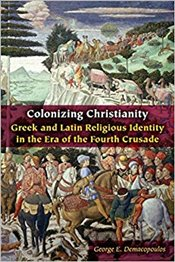 Colonizing Christianity: Greek and Latin Religious Identity in the Era of the Fourth Crusade (Orthod - Demacopoulos, George E.