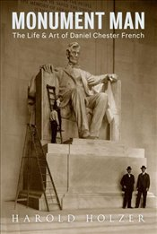 Monument Man : The Life and Art of Daniel Chester French - Holzer, Harold