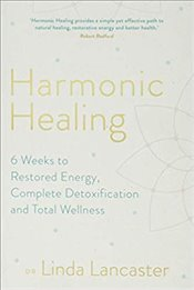 Harmonic Healing : 6 Weeks to Restored Energy, Complete Detoxification and Total Wellness - Lancaster, Linda