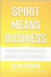 Spirit Means Business : The Way to Prosper Wildly without Selling Your Soul - Cohen, Alan