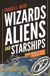 Wizards, Aliens, and Starships : Physics and Math in Fantasy and Science Fiction - Adler, Charles L.