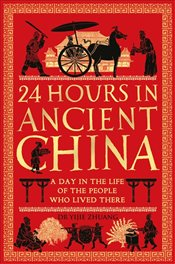 24 Hours in Ancient China : A Day in the Life of the People Who Lived There  - Zhuang, Yijie
