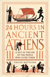 24 Hours in Ancient Athens : A Day in the Lives of the People Who Lived There - Matyszak, Philip