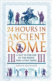 24 Hours in Ancient Rome : A Day in the Life of the People Who Lived There - Matyszak, Philip