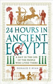 24 Hours in Ancient Egypt : A Day in the Life of the People Who Lived There - Ryan, Donald P.