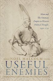 Useful Enemies:  Islam and The Ottoman Empire in Western Political Thought, 1450-1750 - Malcolm, Noel