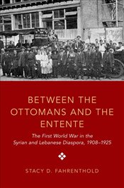 Between the Ottomans and the Entente : The First World War in the Syrian and Lebanese Diaspora, 1908 - Fahrenthold, Stacy D.