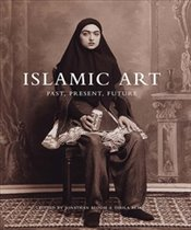 Islamic Art : Past, Present, Future - Bloom, Jonathan M.