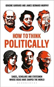 How to Think Politically : Sages, Scholars and Statesmen Whose Ideas Have Shaped the World - Garrard, Graeme