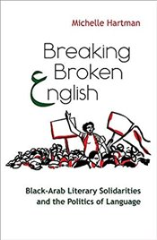 Breaking Broken English: Black-Arab Literary Solidarities and the Politics of Language (Critical Ara - Hartman, Michelle
