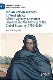 Indian Cotton Textiles in West Africa: African Agency, Consumer Demand and the Making of the Global  - Kobayashi, Kazuo