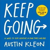 Keep Going : 10 Ways to Stay Creative in Good Times and Bad - Kleon, Austin