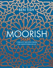 Moorish : Vibrant Recipes from the Mediterranean - Tish, Ben