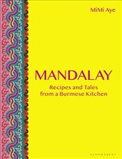 Mandalay : Recipes and Tales from a Burmese Kitchen - Aye, MiMi