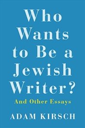 Who Wants to Be a Jewish Writer? : And Other Essays - Kirsch, Adam