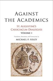 Against the Academics : St. Augustine's Cassiciacum Dialogues, Volume 1 - Augustine, Saint