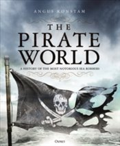Pirate World : A History of the Most Notorious Sea Robbers - Konstam, Angus