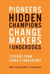 Pioneers, Hidden Champions, Changemakers, and Underdogs : Lessons from Chinas Innovators - Greeven, Mark J.