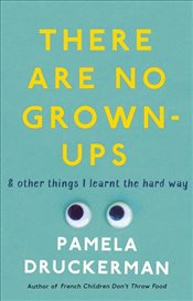 There Are No Grown-Ups : A Midlife Coming-of-Age Story - Druckerman, Pamela