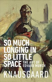 So Much Longing in So Little Space The Art of Edvard Munch - Knausgaard, Karl Ove