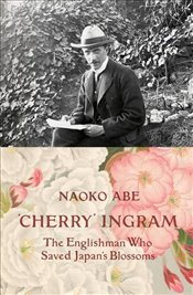 Cherry Ingram : The Englishman Who Saved Japans Blossoms - Abe, Naoko