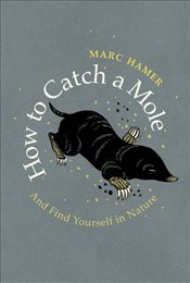 How to Catch a Mole And Find Yourself in Nature - Hamer, Marc