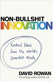 Non Bullshit Innovation : Radical Ideas from the Worlds Smartest Minds - Rowan, David