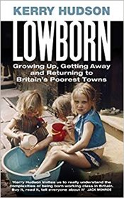Lowborn Growing Up, Getting Away and Returning to Britains Poores - Hudson, Kerry