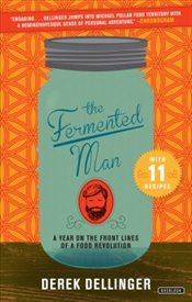 Fermented Man : A Year on the Front Lines of a Food Revolution - Dellinger, Derek