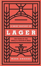 Brief History of Lager : 500 Years of the Worlds Favourite Beer - Dredge, Mark