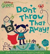 Dont Throw That Away! : A Lift-the-Flap Book about Recycling and Reusing (Little Green Books) - Bergen, Lara