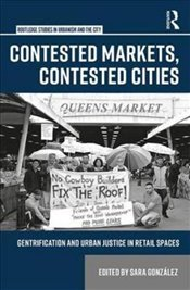 Contested Markets, Contested Cities : Gentrification and Urban Justice in Retail Spaces  - Gonzalez, Sara