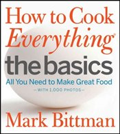 How to Cook Everything The Basics : All You Need to Make Great Food : With 1,000 Photos - Bittman, Mark